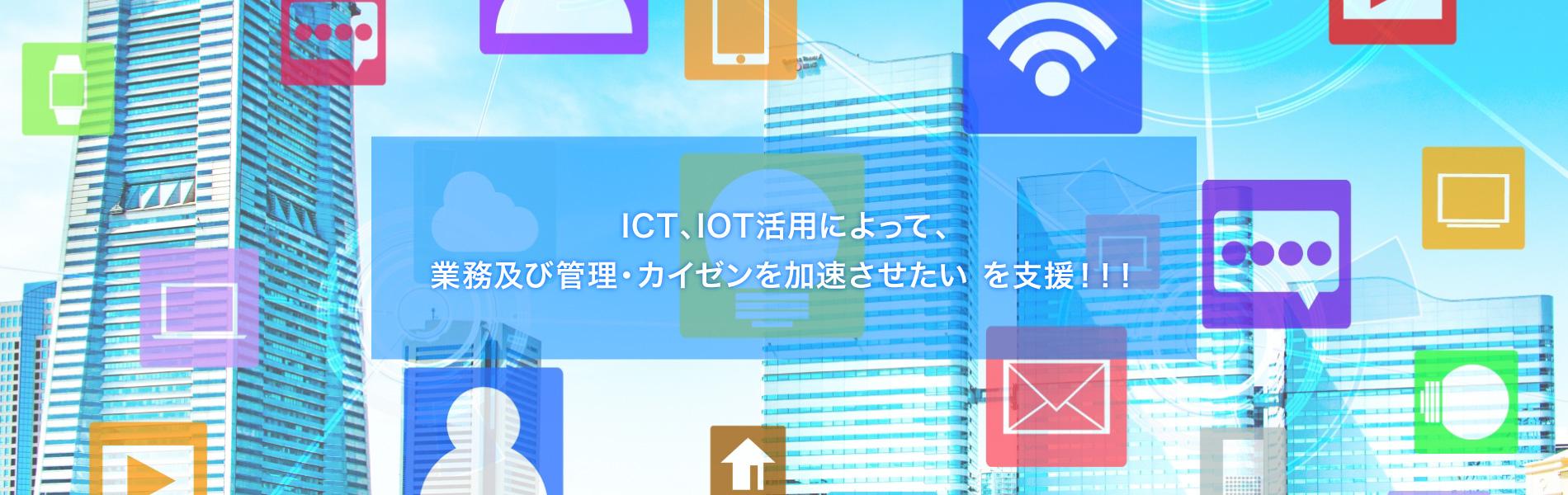 ICT、IOT活用によって、業務及び管理・カイゼンを加速させたいを支援!!