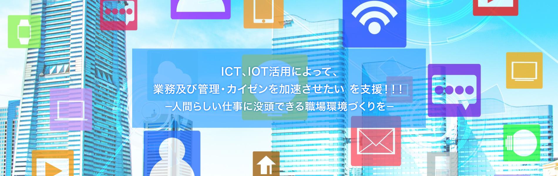 ICT、IOT活用によって、業務及び管理・カイゼンを加速させたいを支援!!人間らしい仕事に没頭できる職場環境づくり